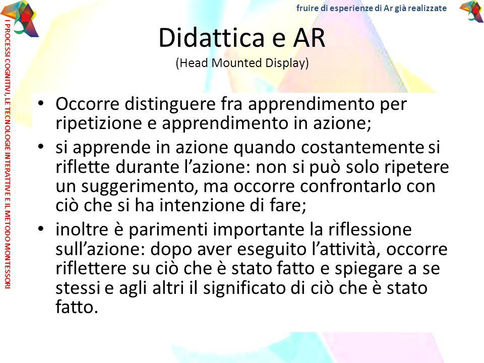 Didattica e AR (Head Mounted Display) Attenzione !!!! Occorre distinguere fra apprendimento per ripetizione e apprendimento in azione; si apprende in