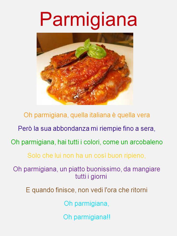 Parmigiana Oh parmigiana, quella italiana è quella vera Però la sua abbondanza mi riempie fino a sera, Oh parmigiana, hai tutti i colori, come un arco