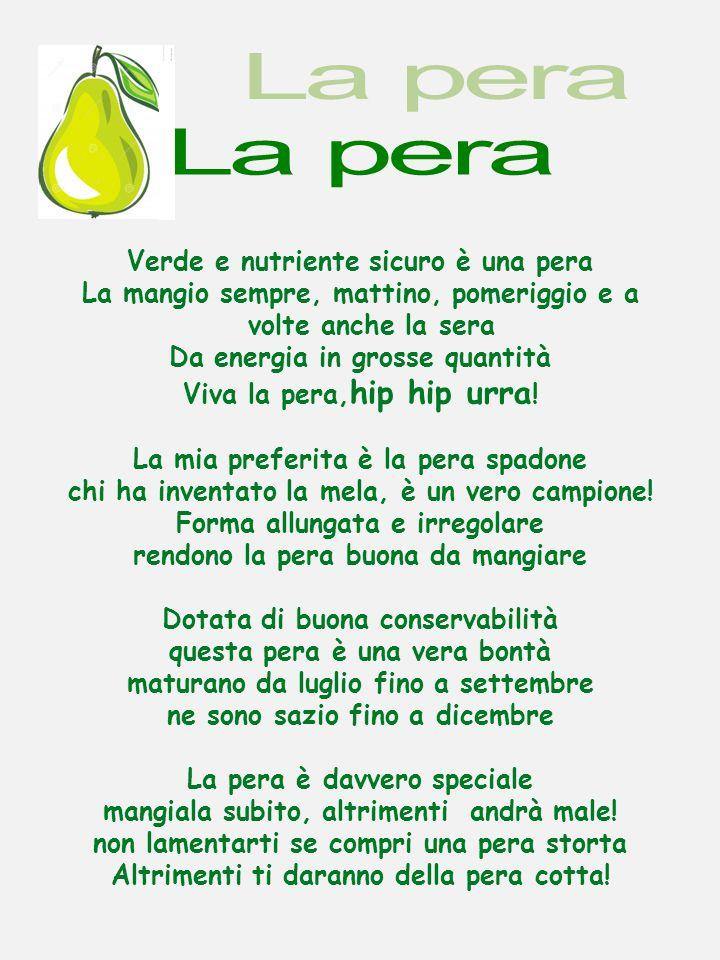 Verde e nutriente sicuro è una pera La mangio sempre, mattino, pomeriggio e a volte anche la sera Da energia in grosse quantità Viva la pera, hip hip