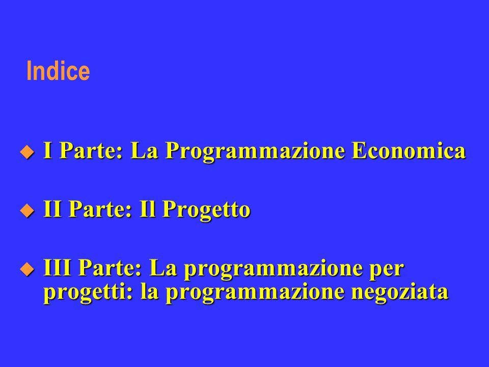 Indice  I Parte: La Programmazione Economica  II Parte: Il Progetto  III Parte: La programmazione per progetti: la programmazione negoziata