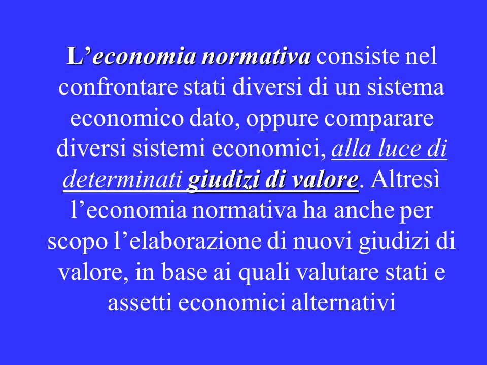 L'economia normativa giudizi di valore L'economia normativa consiste nel confrontare stati diversi di un sistema economico dato, oppure comparare diversi sistemi economici, alla luce di determinati giudizi di valore.
