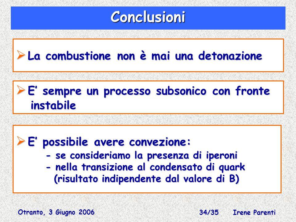 Otranto, 3 Giugno 2006 34/35 Irene Parenti Conclusioni  La combustione non è mai una detonazione  E' sempre un processo subsonico con fronte instabile instabile  E' possibile avere convezione: - se consideriamo la presenza di iperoni - nella transizione al condensato di quark (risultato indipendente dal valore di B) (risultato indipendente dal valore di B)