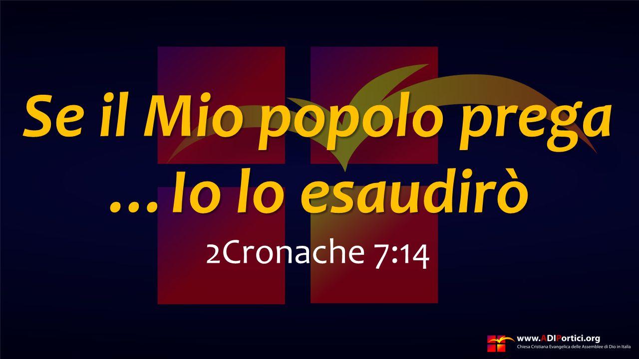 Se il Mio popolo prega …Io lo esaudirò 2Cronache 7:14