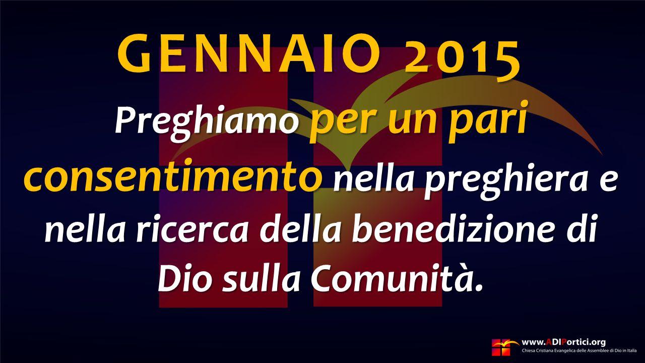 GENNAIO 2015 Preghiamo per un pari consentimento nella preghiera e nella ricerca della benedizione di Dio sulla Comunità.