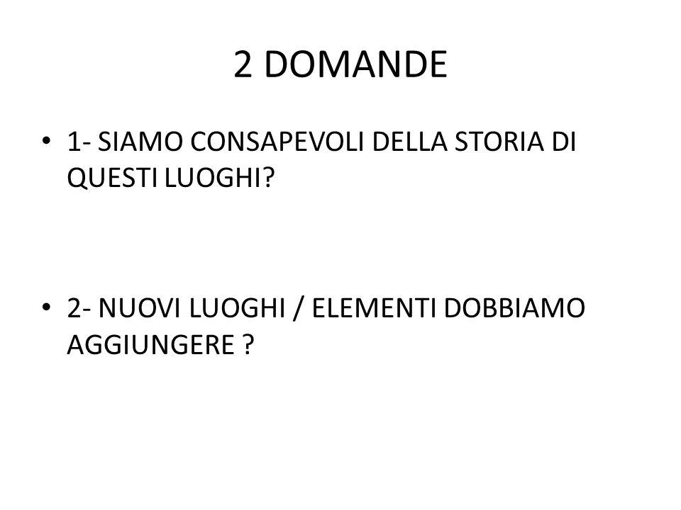 2 DOMANDE 1- SIAMO CONSAPEVOLI DELLA STORIA DI QUESTI LUOGHI.