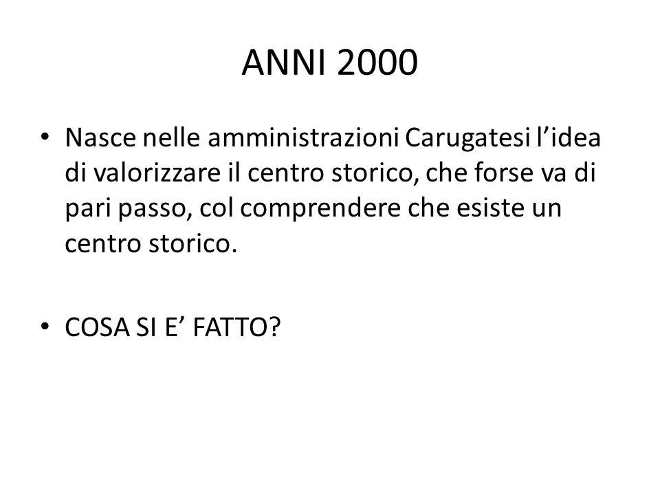 ANNI 2000 Nasce nelle amministrazioni Carugatesi l'idea di valorizzare il centro storico, che forse va di pari passo, col comprendere che esiste un centro storico.