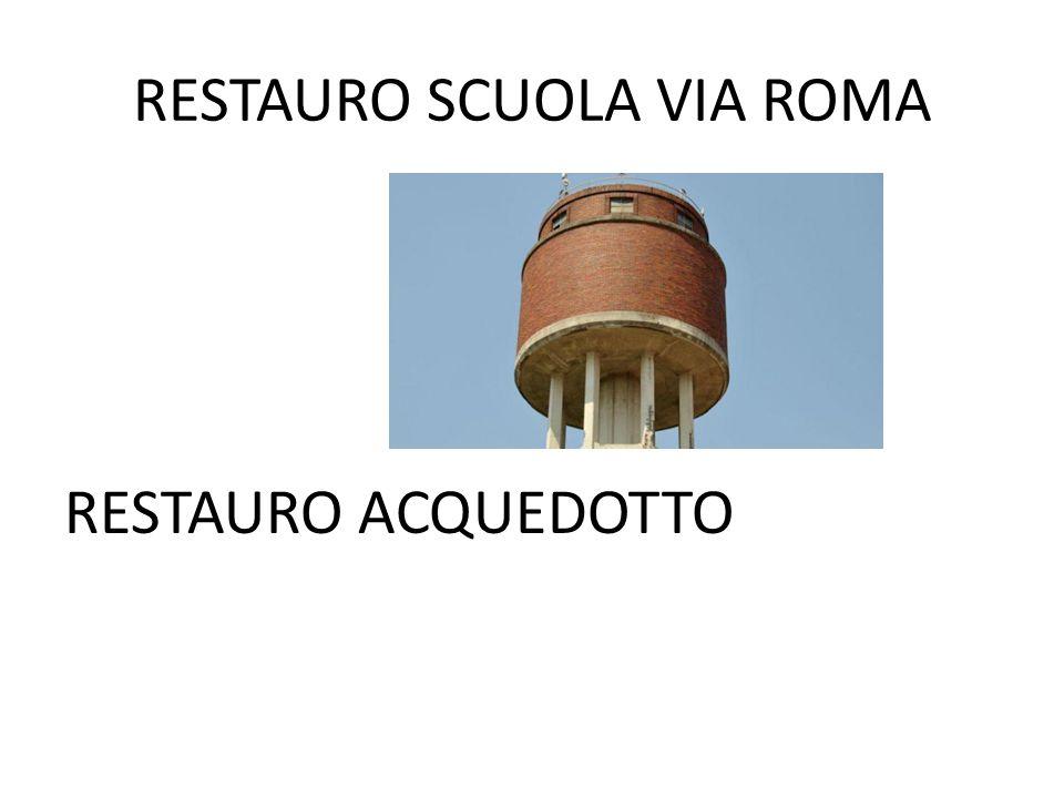 RESTAURO SCUOLA VIA ROMA RESTAURO ACQUEDOTTO