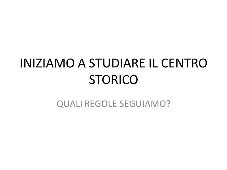 INIZIAMO A STUDIARE IL CENTRO STORICO QUALI REGOLE SEGUIAMO