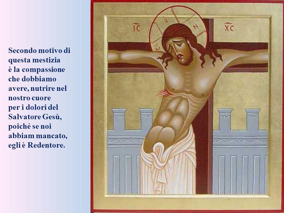Secondo motivo di questa mestizia è la compassione che dobbiamo avere, nutrire nel nostro cuore per i dolori del Salvatore Gesù, poiché se noi abbiam mancato, egli è Redentore.