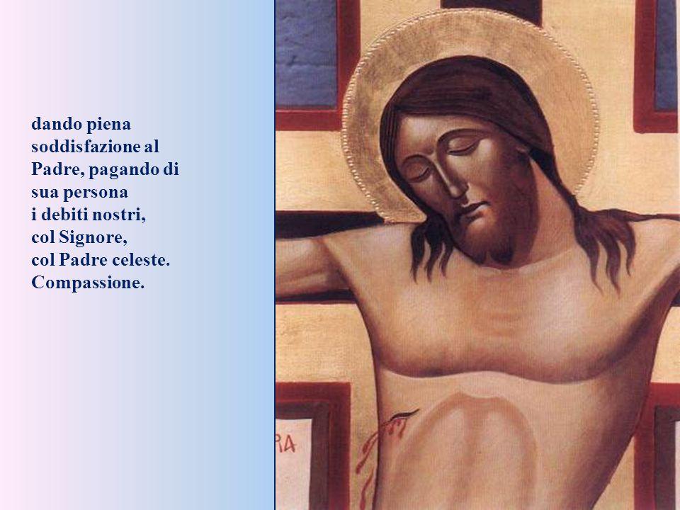 dando piena soddisfazione al Padre, pagando di sua persona i debiti nostri, col Signore, col Padre celeste.