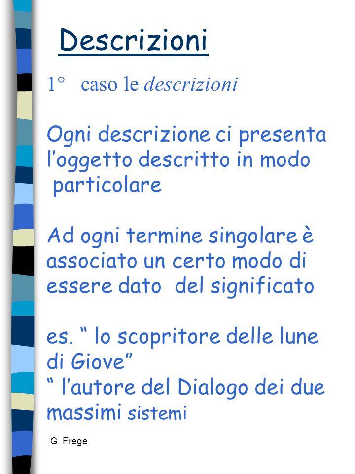 G. Frege Descrizioni 1° caso le descrizioni Ogni descrizione ci presenta l'oggetto descritto in modo particolare Ad ogni termine singolare è associato