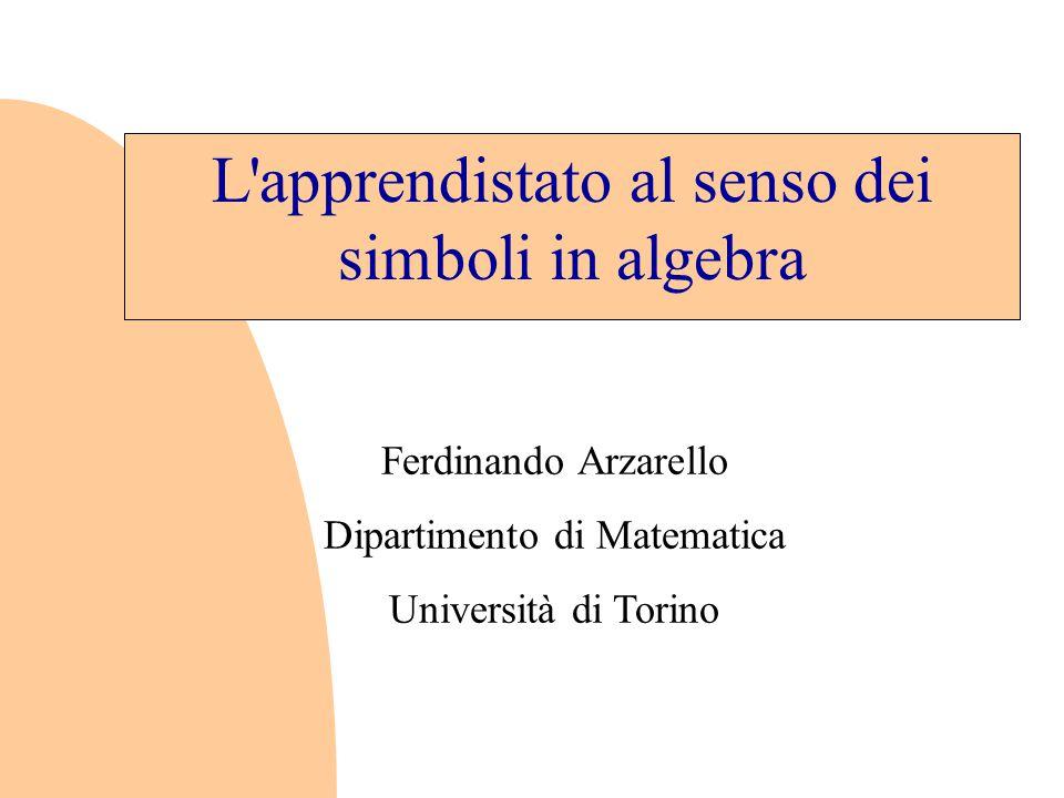 L apprendistato al senso dei simboli in algebra Ferdinando Arzarello Dipartimento di Matematica Università di Torino