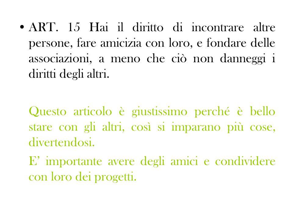ART. 15 Hai il diritto di incontrare altre persone, fare amicizia con loro, e fondare delle associazioni, a meno che ciò non danneggi i diritti degli