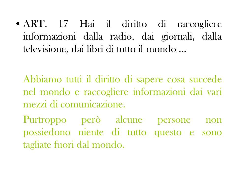 ART. 17 Hai il diritto di raccogliere informazioni dalla radio, dai giornali, dalla televisione, dai libri di tutto il mondo … Abbiamo tutti il diritt