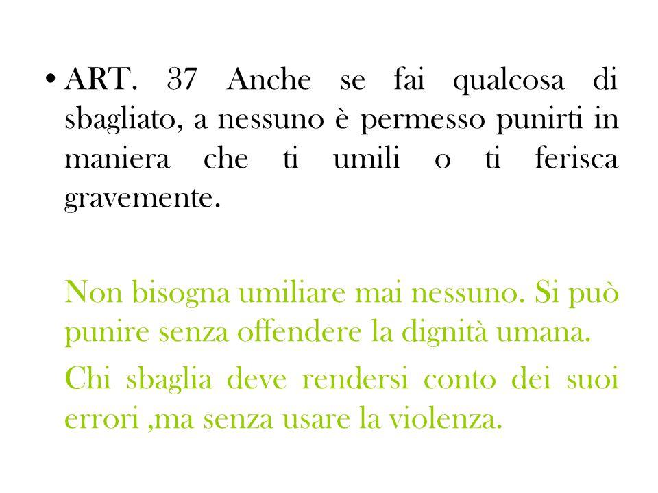 ART. 37 Anche se fai qualcosa di sbagliato, a nessuno è permesso punirti in maniera che ti umili o ti ferisca gravemente. Non bisogna umiliare mai nes