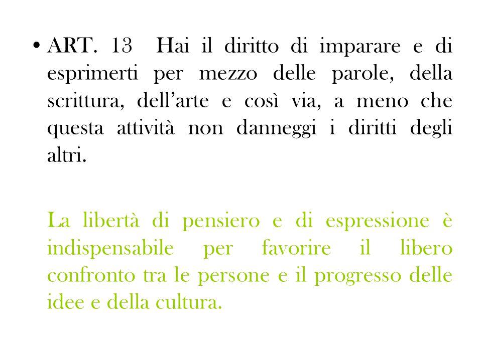 ART. 13 Hai il diritto di imparare e di esprimerti per mezzo delle parole, della scrittura, dell'arte e così via, a meno che questa attività non danne