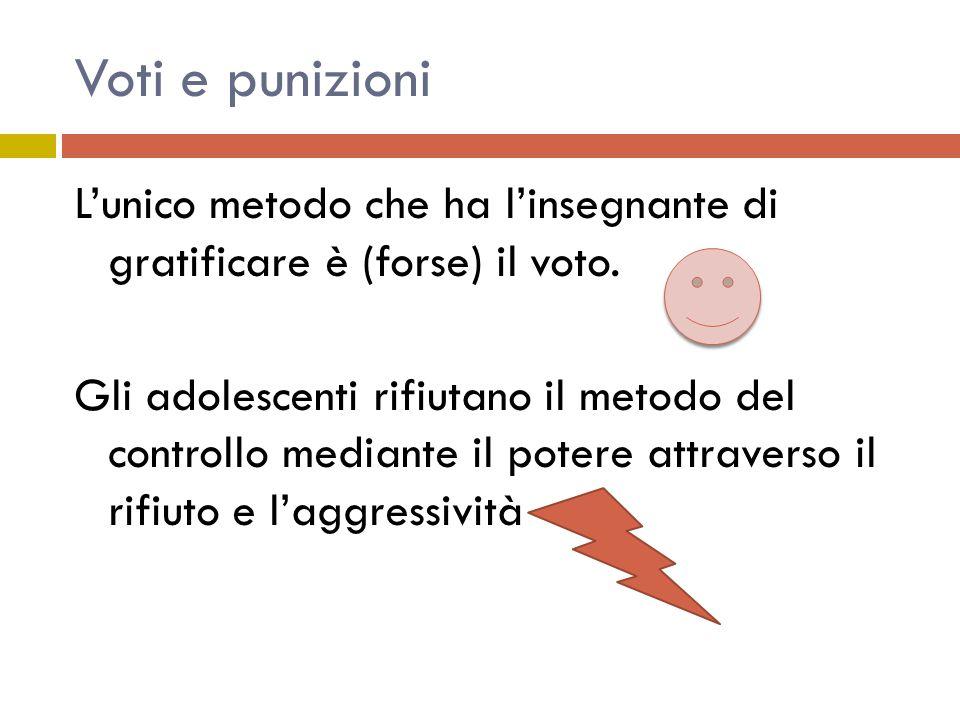 Voti e punizioni L'unico metodo che ha l'insegnante di gratificare è (forse) il voto.