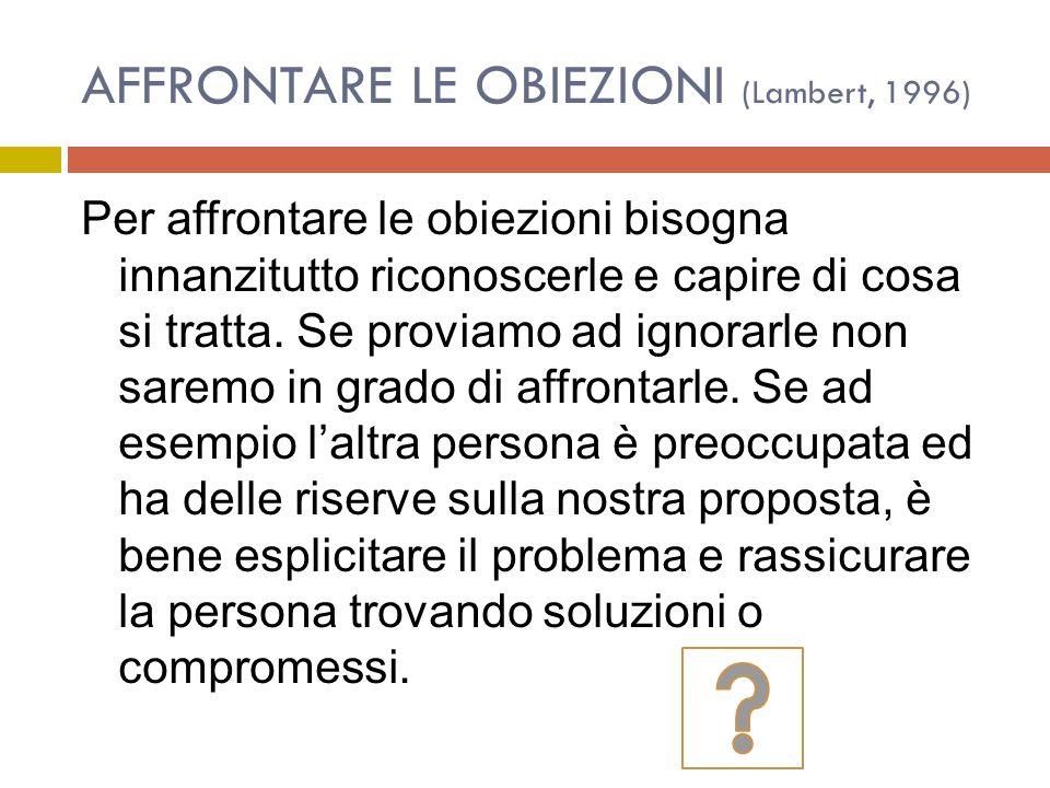 AFFRONTARE LE OBIEZIONI (Lambert, 1996) Per affrontare le obiezioni bisogna innanzitutto riconoscerle e capire di cosa si tratta.