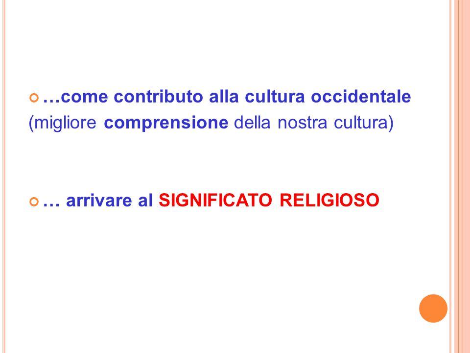 …come contributo alla cultura occidentale (migliore comprensione della nostra cultura) … arrivare al SIGNIFICATO RELIGIOSO