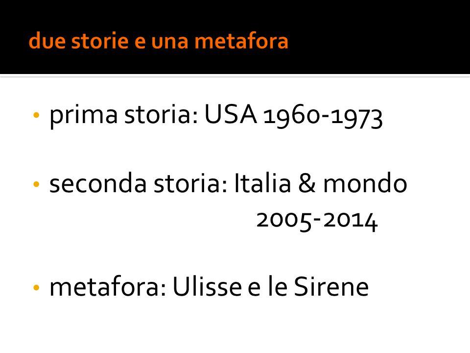 prima storia: USA 1960-1973 seconda storia: Italia & mondo 2005-2014 metafora: Ulisse e le Sirene