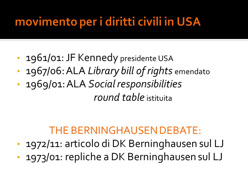 1961/01: JF Kennedy presidente USA 1967/06: ALA Library bill of rights emendato 1969/01: ALA Social responsibilities round table istituita THE BERNINGHAUSEN DEBATE: 1972/11: articolo di DK Berninghausen sul LJ 1973/01: repliche a DK Berninghausen sul LJ