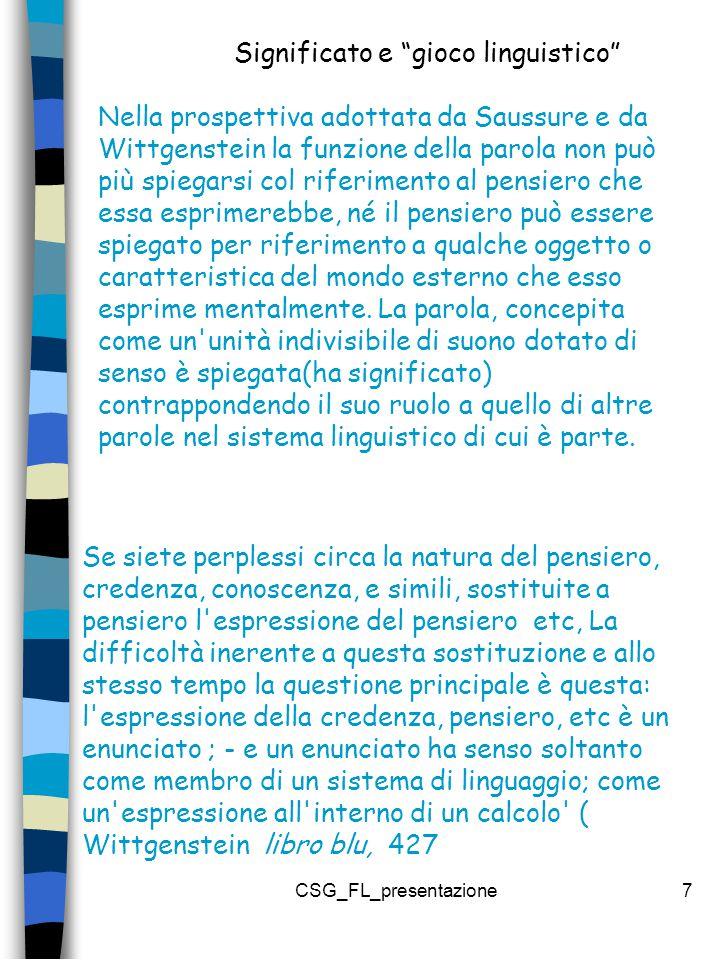 CSG_FL_presentazione7 Se siete perplessi circa la natura del pensiero, credenza, conoscenza, e simili, sostituite a pensiero l espressione del pensiero etc, La difficoltà inerente a questa sostituzione e allo stesso tempo la questione principale è questa: l espressione della credenza, pensiero, etc è un enunciato ; - e un enunciato ha senso soltanto come membro di un sistema di linguaggio; come un espressione all interno di un calcolo ( Wittgenstein libro blu, 427 Nella prospettiva adottata da Saussure e da Wittgenstein la funzione della parola non può più spiegarsi col riferimento al pensiero che essa esprimerebbe, né il pensiero può essere spiegato per riferimento a qualche oggetto o caratteristica del mondo esterno che esso esprime mentalmente.