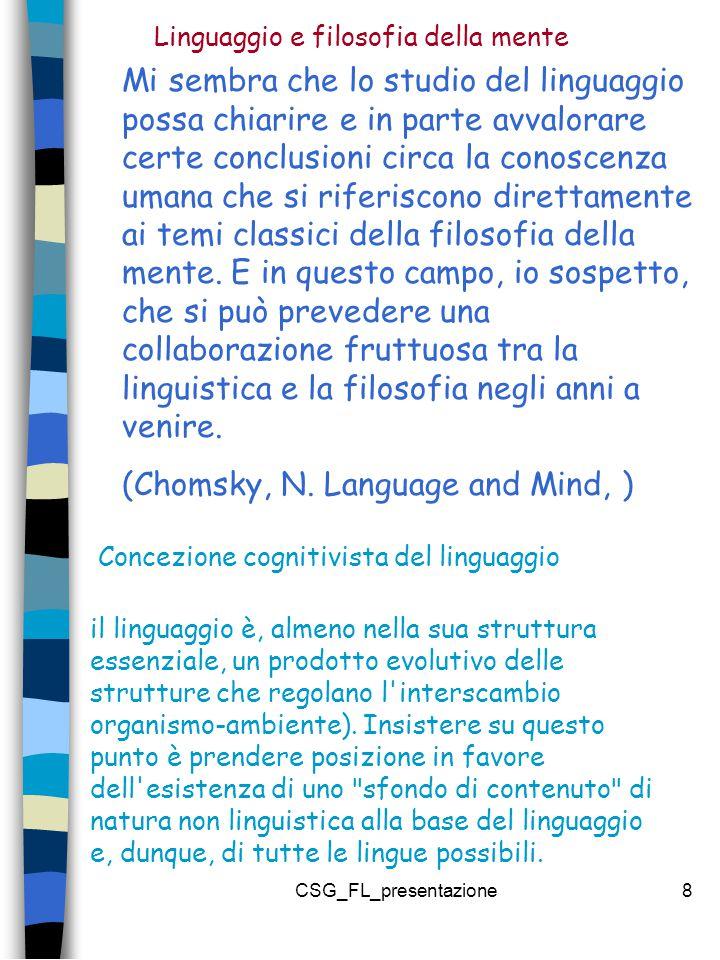 CSG_FL_presentazione8 Mi sembra che lo studio del linguaggio possa chiarire e in parte avvalorare certe conclusioni circa la conoscenza umana che si riferiscono direttamente ai temi classici della filosofia della mente.