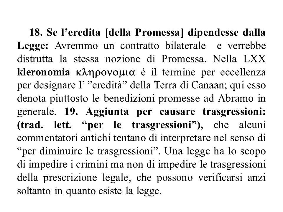 18. Se l'eredita [della Promessa] dipendesse dalla Legge: Avremmo un contratto bilaterale e verrebbe distrutta la stessa nozione di Promessa. Nella LX