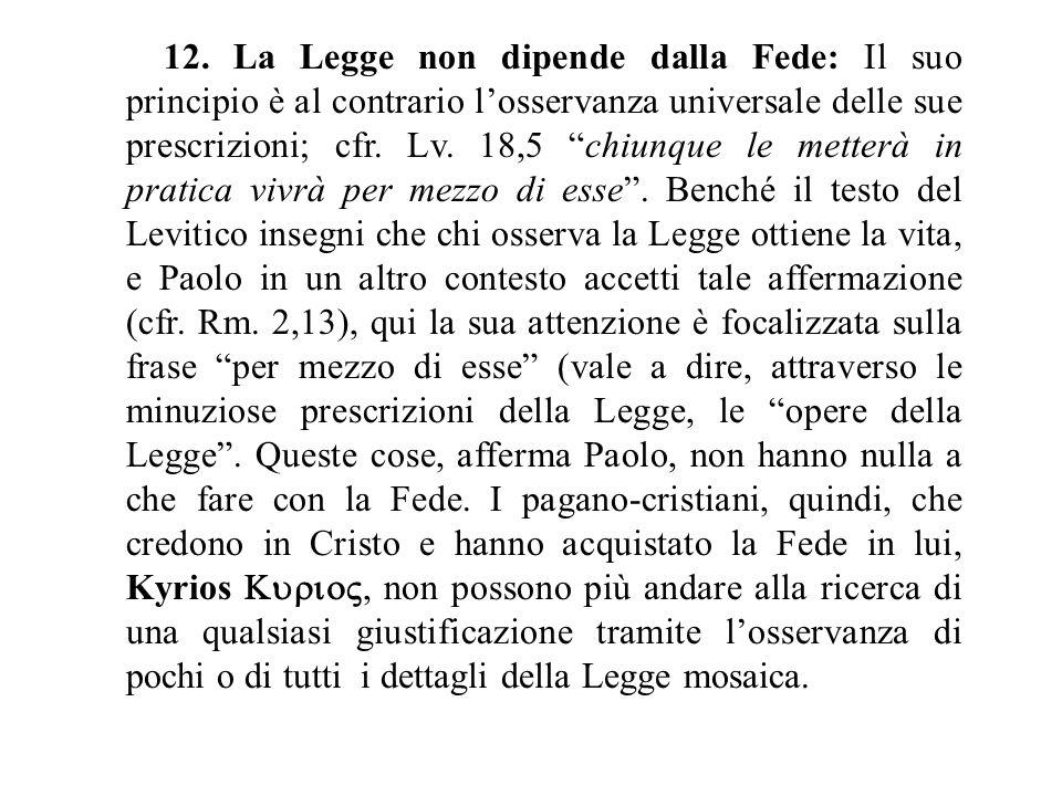 """12. La Legge non dipende dalla Fede: Il suo principio è al contrario l'osservanza universale delle sue prescrizioni; cfr. Lv. 18,5 """"chiunque le metter"""