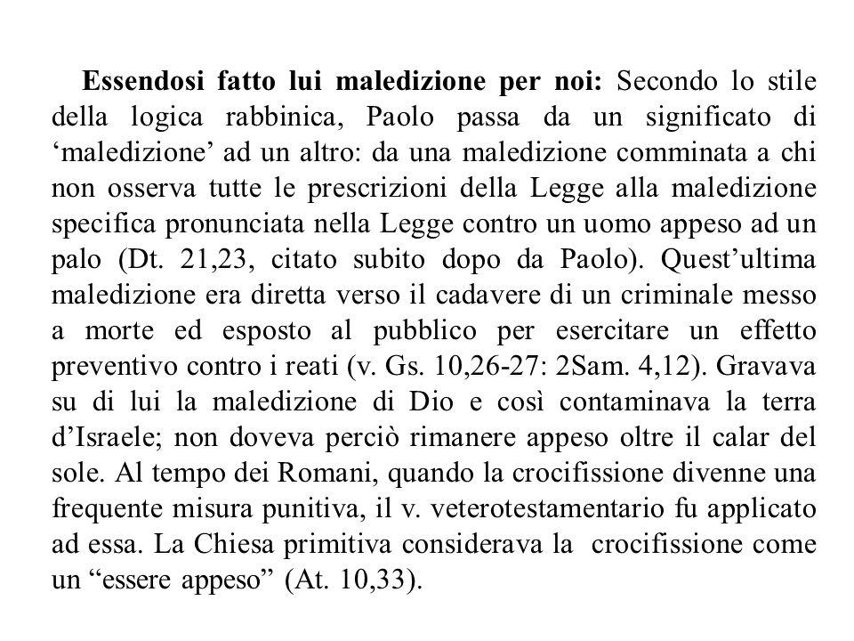 Essendosi fatto lui maledizione per noi: Secondo lo stile della logica rabbinica, Paolo passa da un significato di 'maledizione' ad un altro: da una m