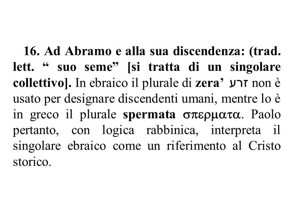 """16. Ad Abramo e alla sua discendenza: (trad. lett. """" suo seme"""" [si tratta di un singolare collettivo]. In ebraico il plurale di zera' זרע non è usato"""