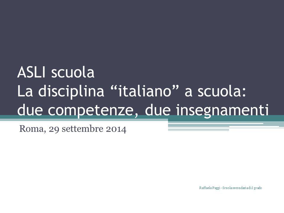 """ASLI scuola La disciplina """"italiano"""" a scuola: due competenze, due insegnamenti Roma, 29 settembre 2014 Raffaela Paggi - Scuola secondaria di I grado"""