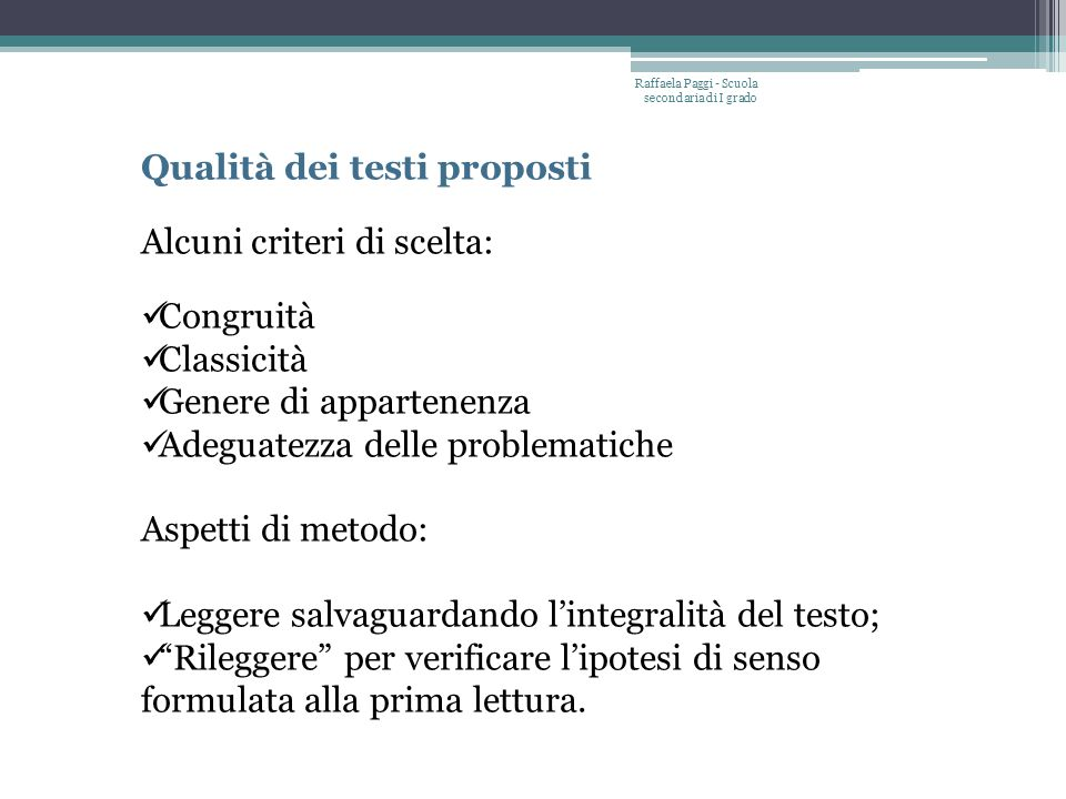 Raffaela Paggi - Scuola secondaria di I grado Qualità dei testi proposti Alcuni criteri di scelta: Congruità Classicità Genere di appartenenza Adeguat