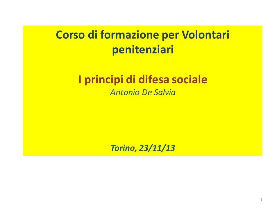 Corso di formazione per Volontari penitenziari I principi di difesa sociale Antonio De Salvia Torino, 23/11/13 1