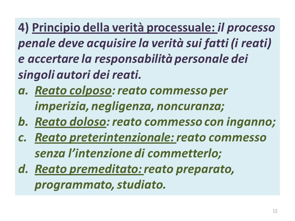 4) Principio della verità processuale: il processo penale deve acquisire la verità sui fatti (i reati) e accertare la responsabilità personale dei singoli autori dei reati.