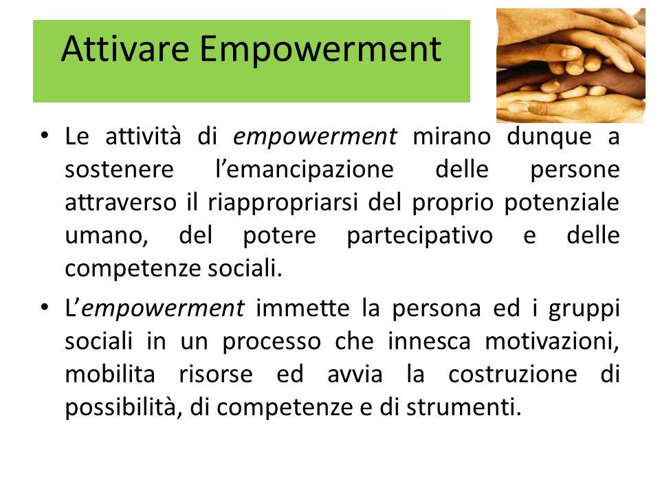 Attivare Empowerment Le attività di empowerment mirano dunque a sostenere l'emancipazione delle persone attraverso il riappropriarsi del proprio potenziale umano, del potere partecipativo e delle competenze sociali.
