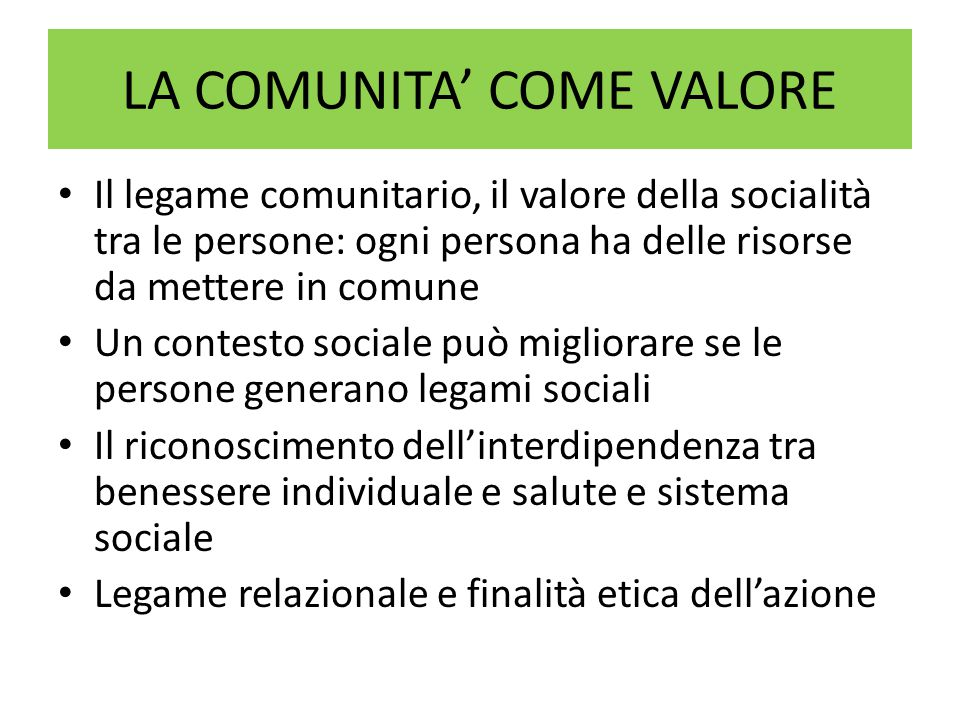 LA COMUNITA' COME VALORE Il legame comunitario, il valore della socialità tra le persone: ogni persona ha delle risorse da mettere in comune Un contesto sociale può migliorare se le persone generano legami sociali Il riconoscimento dell'interdipendenza tra benessere individuale e salute e sistema sociale Legame relazionale e finalità etica dell'azione