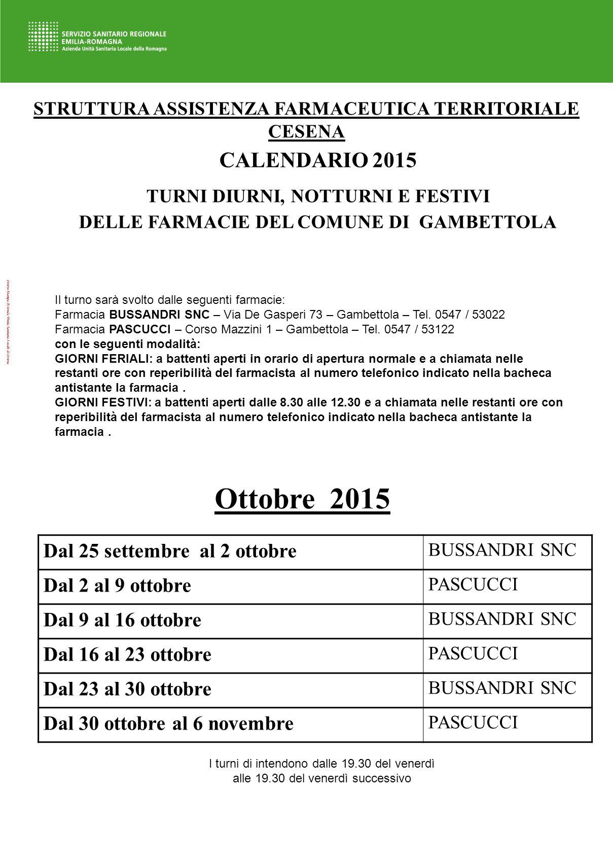 Centro Stampa Azienda Unità Sanitaria Locale di Cesena STRUTTURA ASSISTENZA FARMACEUTICA TERRITORIALE CESENA CALENDARIO 2015 TURNI DIURNI, NOTTURNI E FESTIVI DELLE FARMACIE DEL COMUNE DI GAMBETTOLA Il turno sarà svolto dalle seguenti farmacie: Farmacia BUSSANDRI SNC – Via De Gasperi 73 – Gambettola – Tel.
