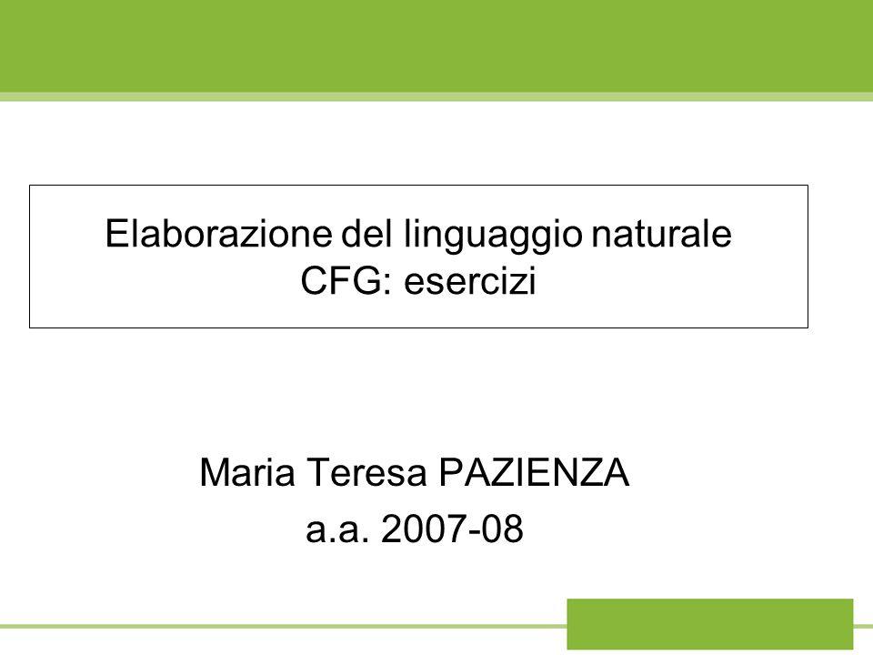 Elaborazione del linguaggio naturale CFG: esercizi Maria Teresa PAZIENZA a.a. 2007-08