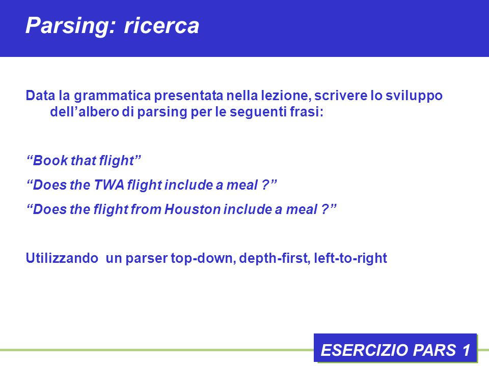 Parsing: ricerca ESERCIZIO PARS 1 Data la grammatica presentata nella lezione, scrivere lo sviluppo dell'albero di parsing per le seguenti frasi: Book that flight Does the TWA flight include a meal Does the flight from Houston include a meal Utilizzando un parser top-down, depth-first, left-to-right