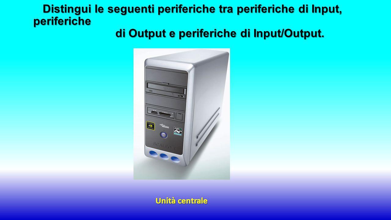 Unità centrale Distingui le seguenti periferiche tra periferiche di Input, periferiche di Output e periferiche di Input/Output.