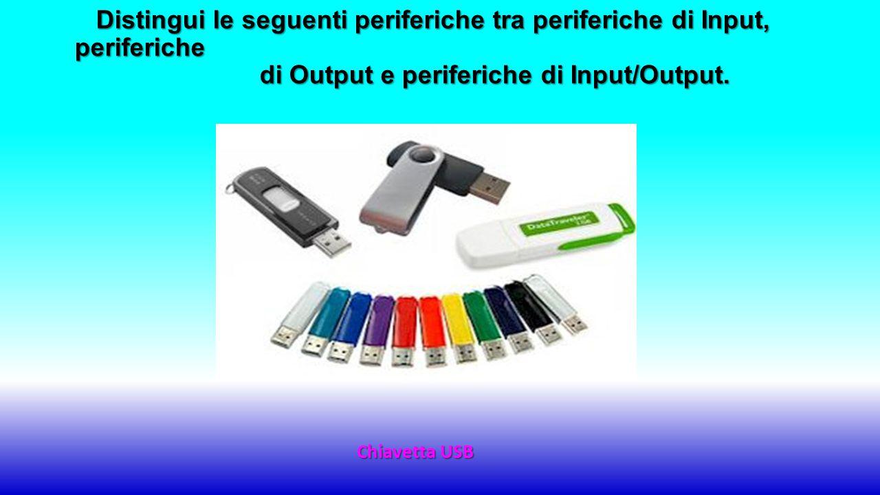 Chiavetta USB Distingui le seguenti periferiche tra periferiche di Input, periferiche di Output e periferiche di Input/Output.