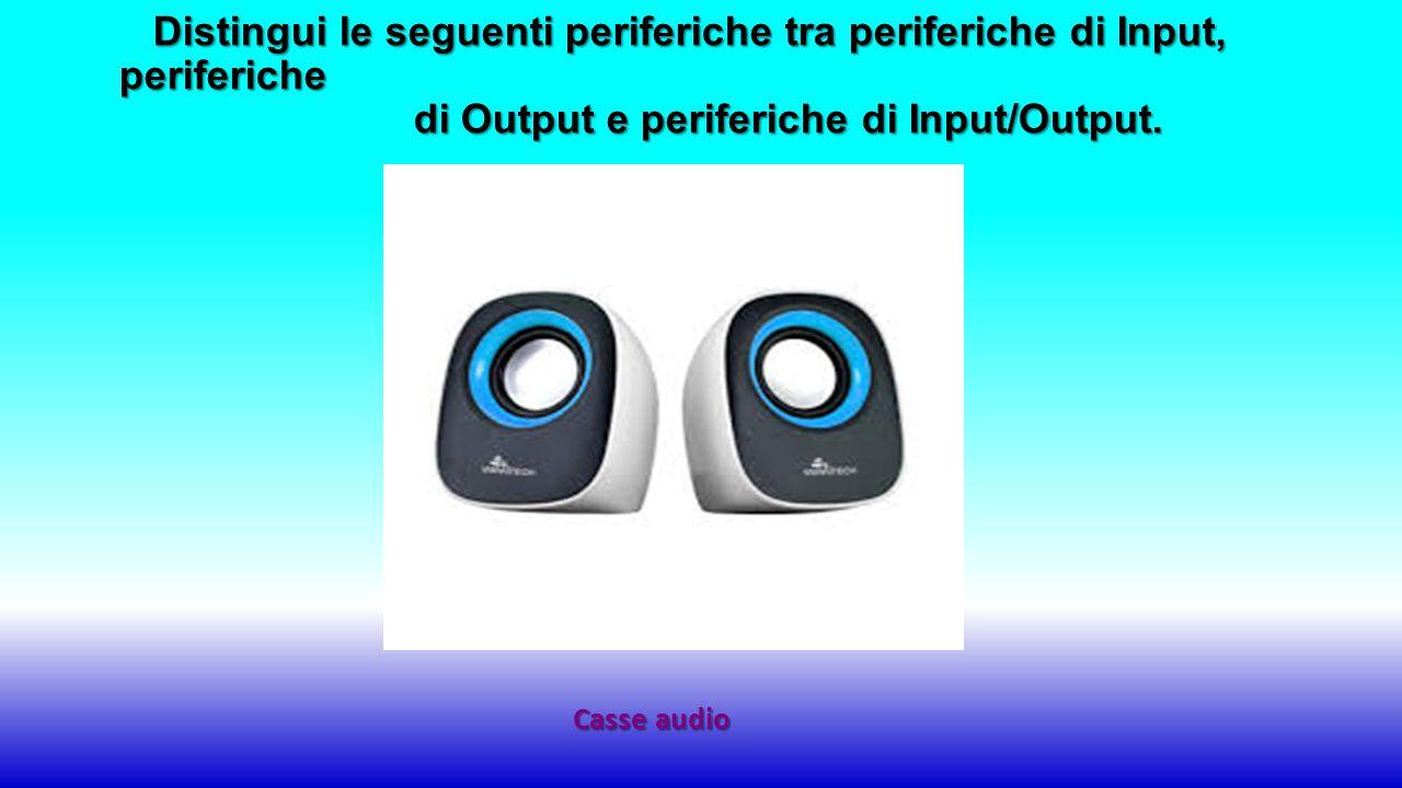 Casse audio Distingui le seguenti periferiche tra periferiche di Input, periferiche di Output e periferiche di Input/Output.