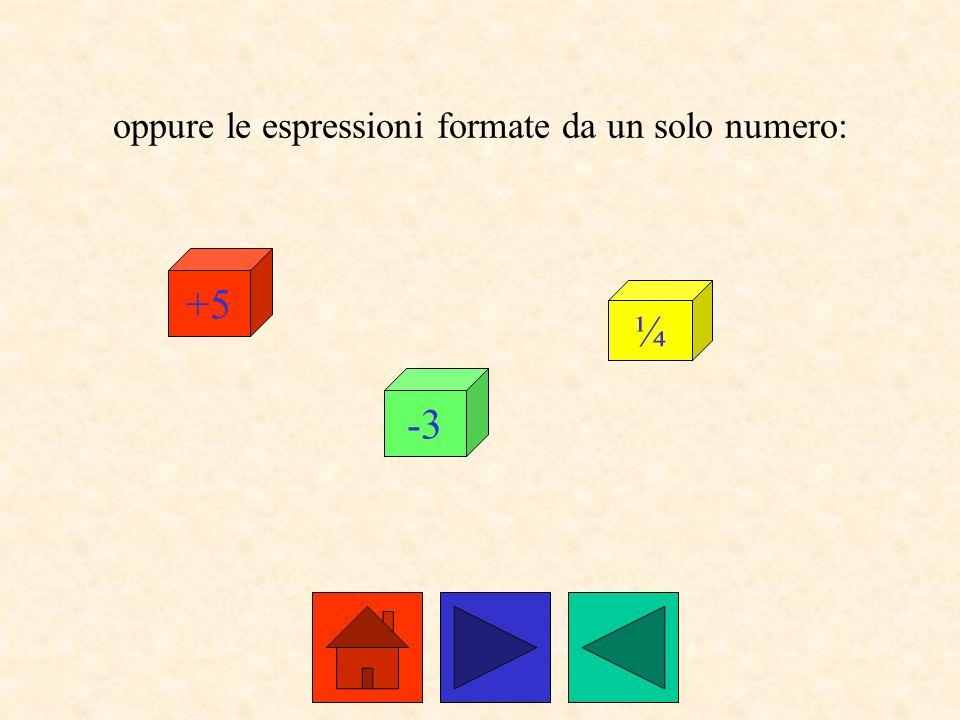 oppure le espressioni formate da un solo numero: +5 -3 ¼