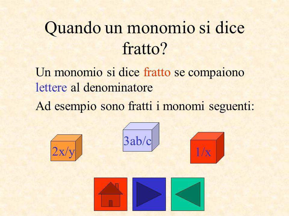 Quando un monomio si dice fratto? Un monomio si dice fratto se compaiono lettere al denominatore Ad esempio sono fratti i monomi seguenti: 2x/y 3ab/c
