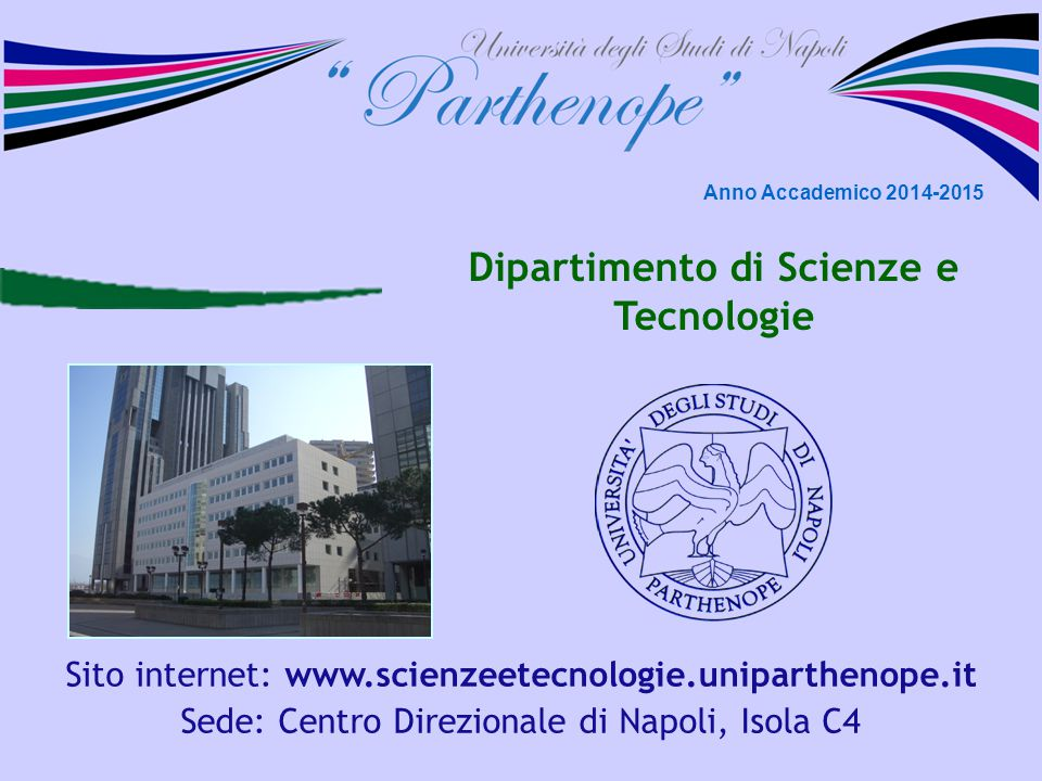 Dipartimento di Scienze e Tecnologie Sito internet: www.scienzeetecnologie.uniparthenope.it Sede: Centro Direzionale di Napoli, Isola C4 Anno Accademico 2014-2015