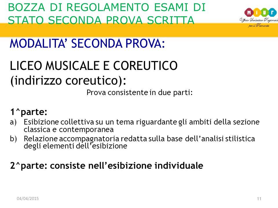 Ufficio Scolastico Regionale per il Piemonte BOZZA DI REGOLAMENTO ESAMI DI STATO SECONDA PROVA SCRITTA 04/04/2015 11 MODALITA' SECONDA PROVA: LICEO MUSICALE E COREUTICO (indirizzo coreutico): Prova consistente in due parti: 1^parte: a)Esibizione collettiva su un tema riguardante gli ambiti della sezione classica e contemporanea b)Relazione accompagnatoria redatta sulla base dell'analisi stilistica degli elementi dell'esibizione 2^parte: consiste nell'esibizione individuale