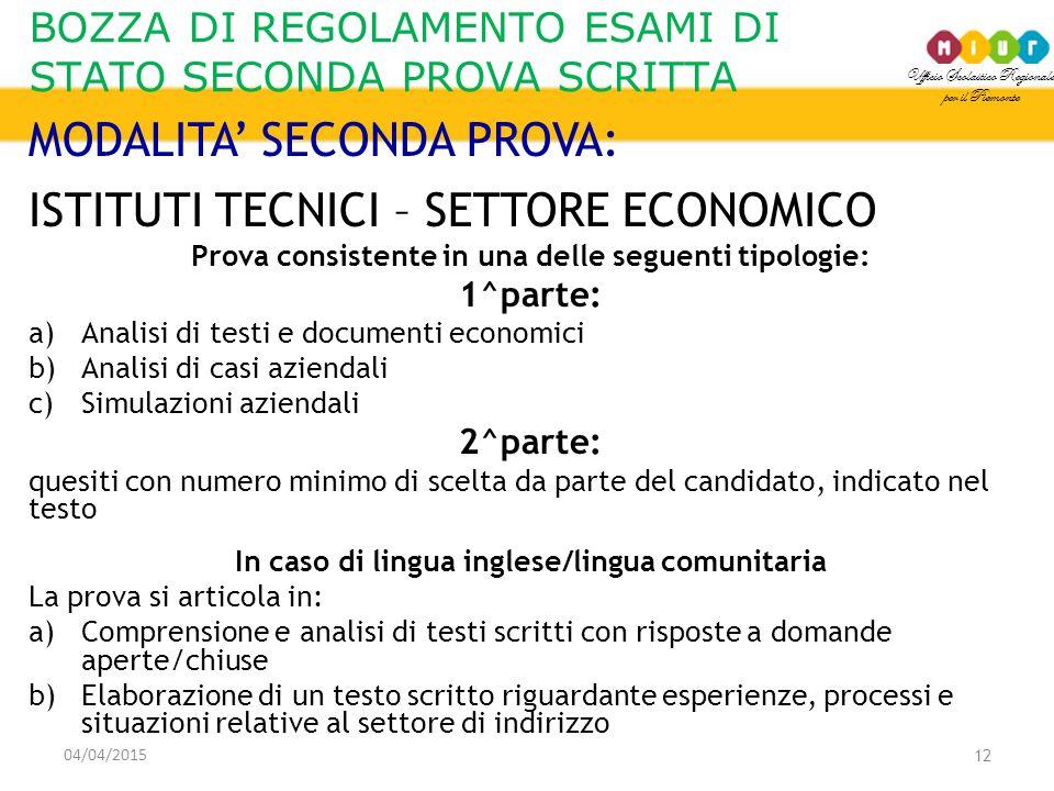 Ufficio Scolastico Regionale per il Piemonte BOZZA DI REGOLAMENTO ESAMI DI STATO SECONDA PROVA SCRITTA 04/04/2015 12 MODALITA' SECONDA PROVA: ISTITUTI TECNICI – SETTORE ECONOMICO Prova consistente in una delle seguenti tipologie: 1^parte: a)Analisi di testi e documenti economici b)Analisi di casi aziendali c)Simulazioni aziendali 2^parte: quesiti con numero minimo di scelta da parte del candidato, indicato nel testo In caso di lingua inglese/lingua comunitaria La prova si articola in: a)Comprensione e analisi di testi scritti con risposte a domande aperte/chiuse b)Elaborazione di un testo scritto riguardante esperienze, processi e situazioni relative al settore di indirizzo