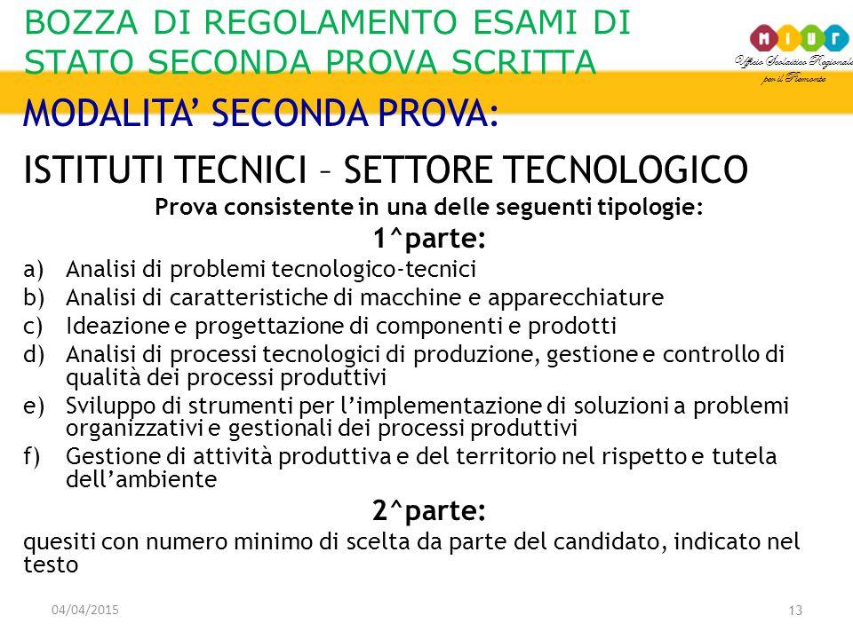 Ufficio Scolastico Regionale per il Piemonte BOZZA DI REGOLAMENTO ESAMI DI STATO SECONDA PROVA SCRITTA 04/04/2015 13 MODALITA' SECONDA PROVA: ISTITUTI TECNICI – SETTORE TECNOLOGICO Prova consistente in una delle seguenti tipologie: 1^parte: a)Analisi di problemi tecnologico-tecnici b)Analisi di caratteristiche di macchine e apparecchiature c)Ideazione e progettazione di componenti e prodotti d)Analisi di processi tecnologici di produzione, gestione e controllo di qualità dei processi produttivi e)Sviluppo di strumenti per l'implementazione di soluzioni a problemi organizzativi e gestionali dei processi produttivi f)Gestione di attività produttiva e del territorio nel rispetto e tutela dell'ambiente 2^parte: quesiti con numero minimo di scelta da parte del candidato, indicato nel testo
