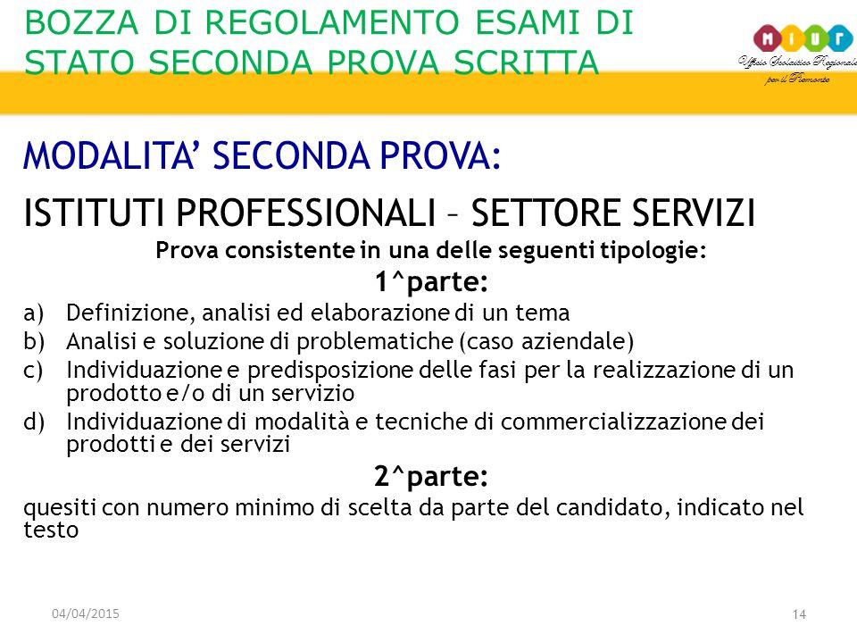 Ufficio Scolastico Regionale per il Piemonte BOZZA DI REGOLAMENTO ESAMI DI STATO SECONDA PROVA SCRITTA 04/04/2015 14 MODALITA' SECONDA PROVA: ISTITUTI PROFESSIONALI – SETTORE SERVIZI Prova consistente in una delle seguenti tipologie: 1^parte: a)Definizione, analisi ed elaborazione di un tema b)Analisi e soluzione di problematiche (caso aziendale) c)Individuazione e predisposizione delle fasi per la realizzazione di un prodotto e/o di un servizio d)Individuazione di modalità e tecniche di commercializzazione dei prodotti e dei servizi 2^parte: quesiti con numero minimo di scelta da parte del candidato, indicato nel testo